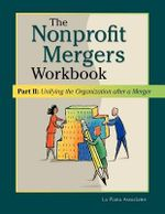 Nonprofit Mergers Workbook Part II : Unifying the Organization After a Merger - La Piana Associates
