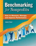 Benchmarking for Nonprofits : How to Measure, Manage, and Improve Performance - Jason Saul