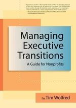 Managing Executive Transitions : A Guide for Nonprofits - Tim Wolfred