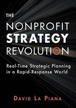 The Nonprofit Strategy Revolution : Real-Time Strategic Planning in a Rapid-Response World - David La Piana