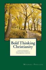 Bold Thinking Christianity : Discovering Intellectually Vigorous Faith - Michael Phillips