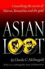 Asian Loot : Unearthing the Secrets of Marcos, Yamashita and the Gold - Charles C McDougald