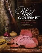 Wild Gourmet : Naturally Healthy Game, Fish and Fowl Recipes for Everyday Chefs