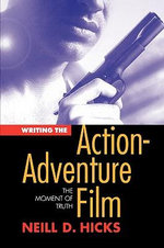 Writing the Action Adventure Film : The Moment of Truth - Neill Hicks