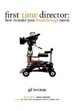 First Time Director : How to Make Your Breakthrough Movie - Gil Bettman