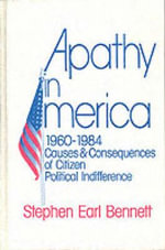 Apathy in America, 1960-1984 : Causes and Consequences of Citizen Political Indifference - Stephen Earl Bennett