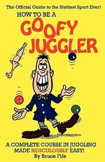 How to be a Goofy Juggler : A Complete Course in Juggling Made Ridiculously Easy! - Bruce Fife