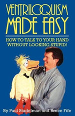Ventriloquism Made Easy : How to Talk to Your Hand without Looking Stupid - Paul Stadelman