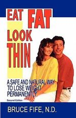 Eat Fat, Look Thin : A Safe and Natural Way to Lose Weight Permanently - Bruce Fife