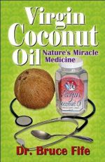 Virgin Coconut Oil : Nature's Miracle Medicine - Bruce Fife