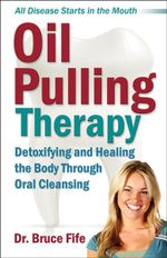 Oil Pulling Therapy : Detoxifying and Healing the Body Through Oral Cleansing - Bruce Fife