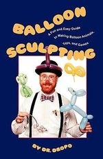 Balloon Sculpting : A Fun and Easy Guide to Making Balloon Animals, Toys and Games - Dr. Dropo