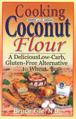 Cooking with Coconut Flour : A Delicious Low-Carb, Gluten-Free Alternative to Wheat - Bruce Fife