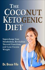 Coconut Ketogenic Diet : Supercharge Your Metabolism, Revitalize Thyroid Function & Lose Excess Weight - Bruce Fife