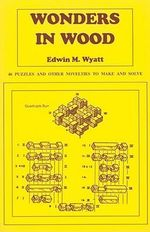 Wonders in Wood : 46 Puzzles and Other Novelties to Make and Solve - Edwin Mather Wyatt