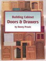 Building Cabinet Doors and Drawers : How to Design, Construct, and Install Cabinetry - Danny Proulx