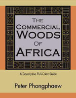 The Commercial Woods of Africa : A Descriptive Full-Color Guide - Peter Phongphaew