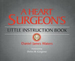A Heart Surgeon's Little Instruction Book - Daniel James Waters