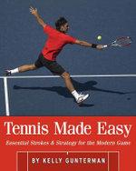 Tennis Made Easy : Essential Strokes & Strategies for the Modern Game - Kelly Gunterman