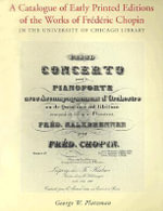 A Catalogue of Early Printed Editions of the Works of Frederic Chopin in the University of Chicago Library :  In the University of Chicago Library - George Platzman