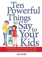 Ten Powerful Things to Say to Your Kids : Creating the Relationship You Want with the Most Important People in Your Life - Paul Axtell