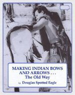 Making Indian Bows and Arrows ... the Old Way - Douglas Spotted Eagle