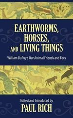 Earthworms, Horses, and Living Things : William Dupuy's Our Animal Friends and Foes - Paul Rich