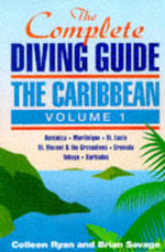 The Complete Diving Guide : Dominica, Martinique, St.Lucia, St.Vincent & The Grenadines, Grenada, Tobago, Barbados v.1 - Colleen Ryan