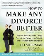 How to Make Any Divorce Better : Specific Steps to Make Things Smoother, Faster, Less Painful and Save You a Lot of Money - Ed Sherman
