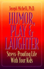 Humour, Play and Laughter : Stress-Proofing Life with Your Kids - Joseph Michelli