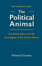 The Political Animal : Economic Justice and the Sovereignty of the Human Person - Michael D Greaney