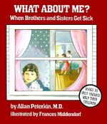 What About Me? : When Brothers and Sisters Get Sick - Allan Peterkin