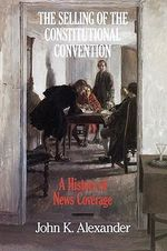 The Selling of the Constitutional Convention : A History of News Coverage :  A History of News Coverage - John K. Alexander