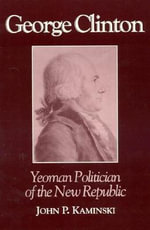 George Clinton : Yeoman Politician of the New Republic - John P. Kaminski