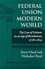 Federal Union, Modern World : The Law of Nations in an Age of Revolutions, 1776-1814 :  The Law of Nations in an Age of Revolutions, 1776-1814 - Peter S. Onuf