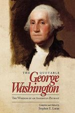 The Quotable George Washington : The Wisdom of an American Patriot - George Washington
