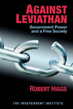 Against Leviathan : Government Power and a Free Society - Robert Higgs
