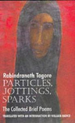 Particles, Jottings, Sparks : The Collected Brief Poems - Rabindranath Tagore