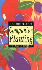 Jackie French's Guide to Companion Planting in Australia and New Zealand - Jackie French