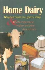 Home Dairy : Keeping a House Cow, Goat or Sheep & How to Make Cheese, Yoghurt & Other Dairy Products - Ann Cliff