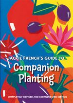 Jackie French's Guide to Companion Planting : Fully Revised and Expanded 2nd Edition - Jackie French
