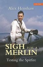 Sigh for a Merlin : Testing the Spitfire - Alex Henshaw