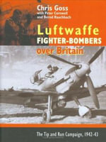 The Luftwaffe Fighter Bombers : The Tip and Run Campaign Over Britain 1942-1943 - Chris Goss