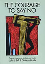 The Courage to Say No : Twenty-three Songs for Lent and Easter - John L. Bell