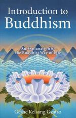 Introduction to Buddhism : An Explanation of the Buddhist Way of Life - Kelsang Gyatso Geshe