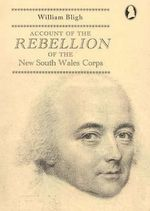 Account of the Rebellion of the New South Wales Corps : Communicated to the Rt. Hon. Lord Castlereagh and Sir Joseph Banks - William Bligh
