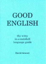 Good English : The Witty in-a-nutshell Language Guide - David Arscott