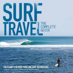 Surf Travel The Complete Guide : The Planet's 50 Most Thrilling Surf Destinations