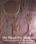 My Heart My Mother : Death and Rebirth in Ancient Egypt - Alison Roberts