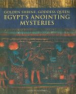 Golden Shrine, Goddess Queen : Egypt's Anointing Mysteries - Alison Roberts
